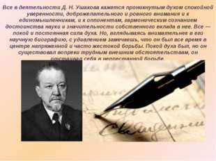 Все в деятельности Д.Н.Ушакова кажется проникнутым духом спокойной уверенно