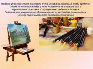 Помимо русского языка Дмитрий очень любил рисовать. К тому времени, когда он