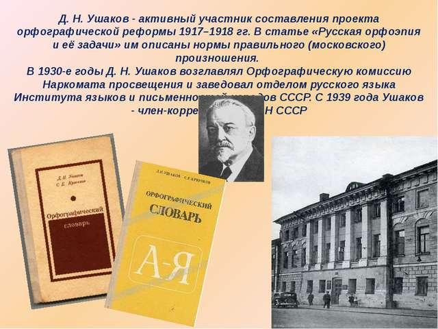 Д. Н. Ушаков - активный участник составления проекта орфографической реформы...