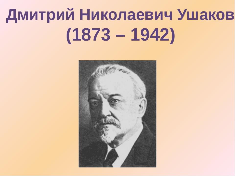 Дмитрий Николаевич Ушаков (1873 – 1942)