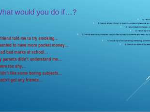 What would you do if…? 1. If my friend told me to try smoking… 2. If I wante