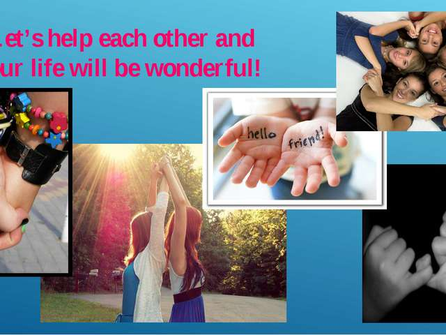 Let's help each other and our life will be wonderful!