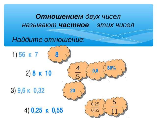 Отношением двух чисел называют частное этих чисел Найдите отношение: 1) 56 к...