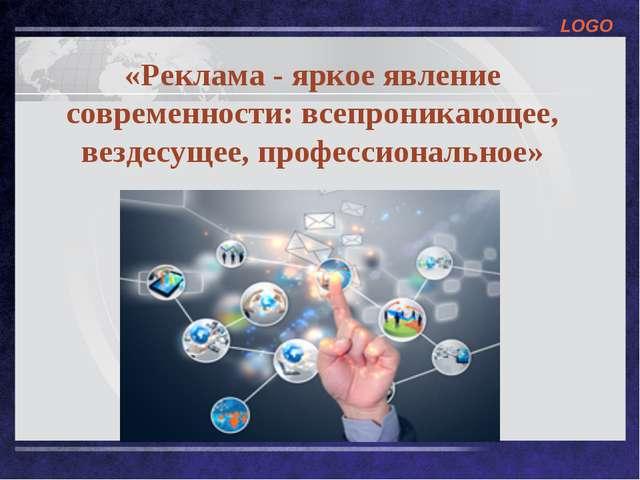 «Реклама - яркое явление современности: всепроникающее, вездесущее, профессио...