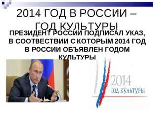 2014 ГОД В РОССИИ – ГОД КУЛЬТУРЫ ПРЕЗИДЕНТ РОССИИ ПОДПИСАЛ УКАЗ, В СООТВЕСТВИ