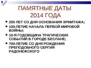 ПАМЯТНЫЕ ДАТЫ 2014 ГОДА 250 ЛЕТ СО ДНЯ ОСНОВАНИЯ ЭРМИТАЖА; 100-ЛЕТИЕ НАЧАЛА П