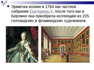 Эрмитаж возник в 1764 как частное собрание Екатерины II, после того как в Бер