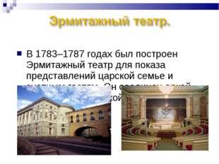 В 1783–1787 годах был построен Эрмитажный театр для показа представлений царс