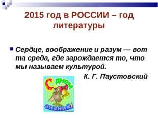 2015 год в РОССИИ – год литературы Сердце, воображение иразум— вот тасреда