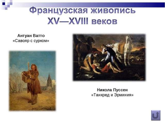 Антуан Ватто «Савояр с сурком» Никола Пуссен «Танкред и Эрминия»