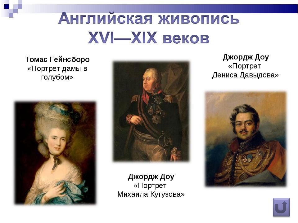 Томас Гейнсборо «Портрет дамы в голубом» Джордж Доу «Портрет Михаила Кутузова...