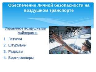Управляют воздушными лайнерами: Летчики Штурманы Радисты Бортинженеры Обеспеч