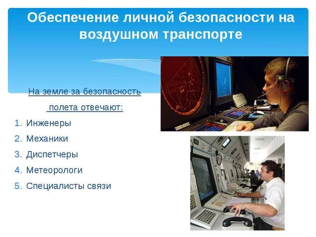 На земле за безопасность полета отвечают: Инженеры Механики Диспетчеры Метеор...