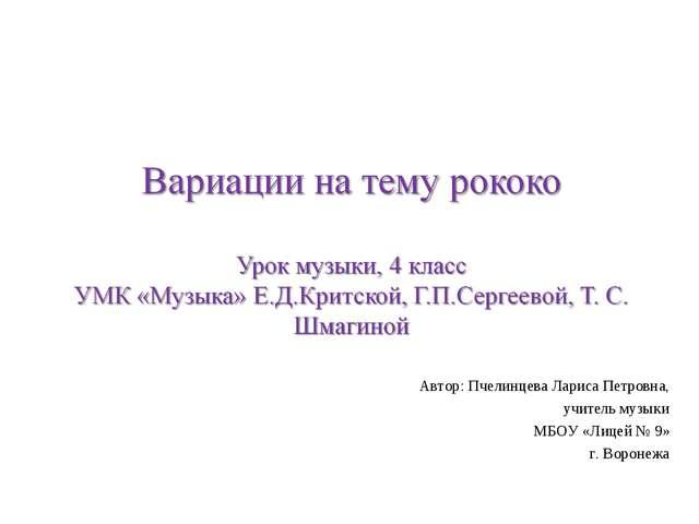 Автор: Пчелинцева Лариса Петровна, учитель музыки МБОУ «Лицей № 9» г. Воронежа