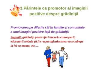 3.Părintele ca promotor al imaginii pozitive despre grădiniţă Promovarea pe