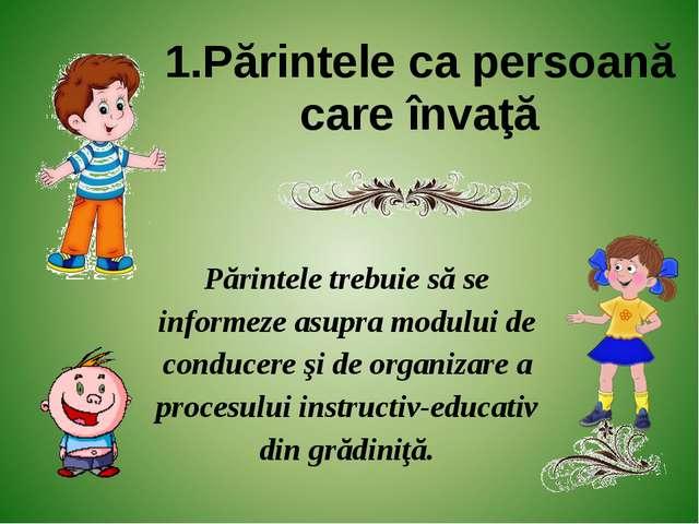 1.Părintele ca persoană care învaţă Părintele trebuie să se informeze asupra...