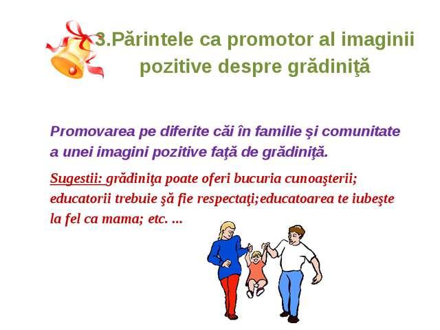 3.Părintele ca promotor al imaginii pozitive despre grădiniţă Promovarea pe...