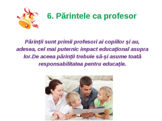 6. Părintele ca profesor Părinţii sunt primii profesori ai copiilor şi au, a...