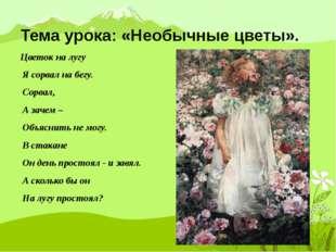 Тема урока: «Необычные цветы». Цветок на лугу Я сорвал на бегу. Сорвал, А зач