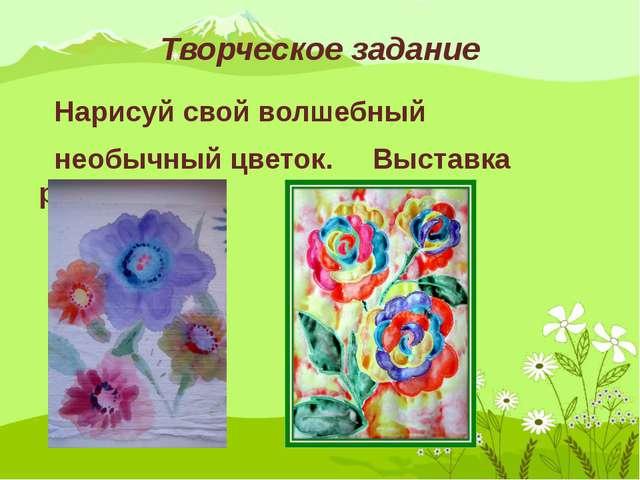 Творческое задание Нарисуй свой волшебный необычный цветок. Выставка работ.
