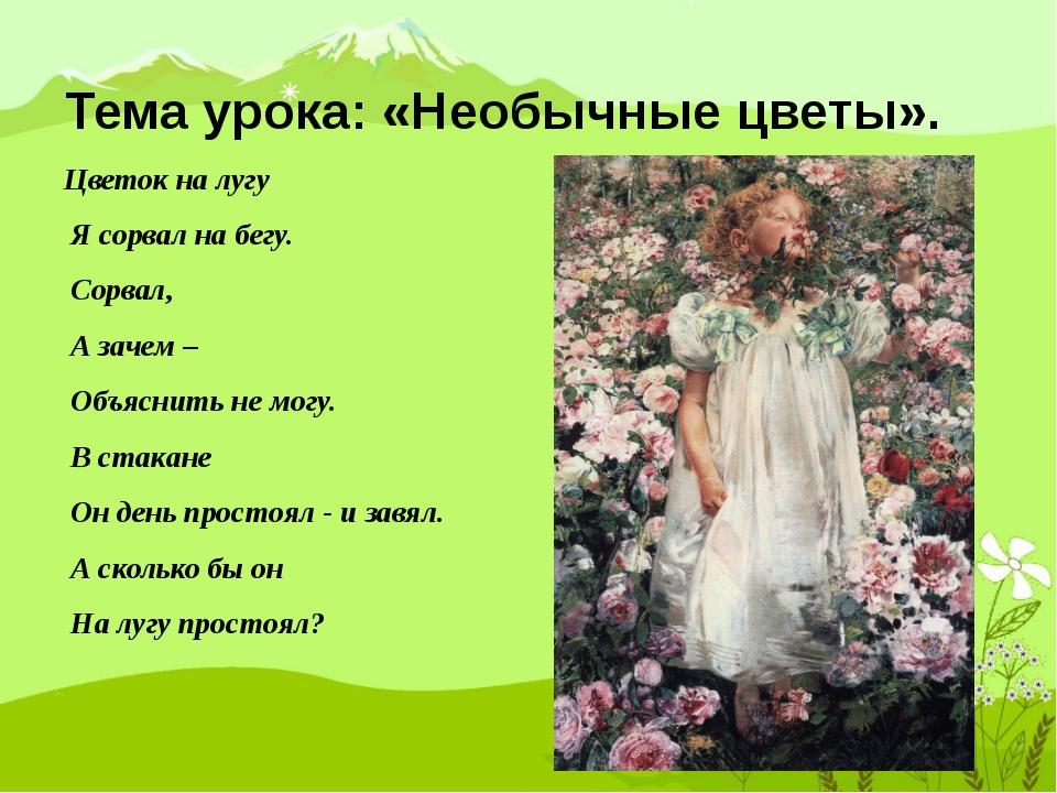 Тема урока: «Необычные цветы». Цветок на лугу Я сорвал на бегу. Сорвал, А зач...