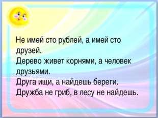 Не имей сто рублей, а имей сто друзей. Дерево живет корнями, а человек друзь