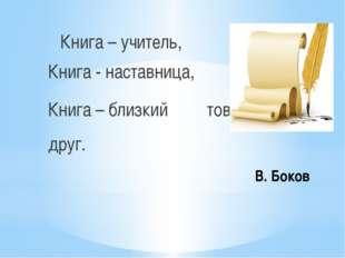В. Боков Книга – учитель, Книга - наставница, Книга – близкий товарищ, друг.