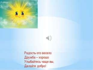 Радость-это весело Дружба – хорошо Улыбайтесь чаще вы, Делайте добро!