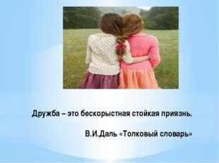 Дружба – это бескорыстная стойкая приязнь. В.И.Даль «Толковый словарь»