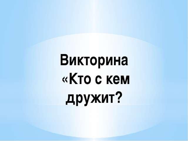 Викторина «Кто с кем дружит?