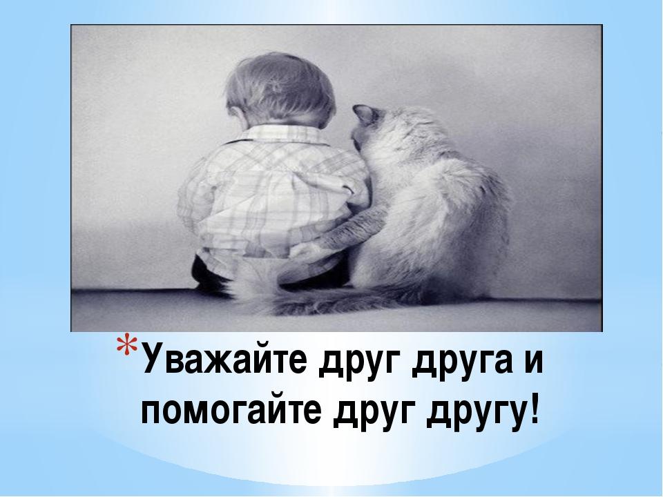 Уважайте друг друга и помогайте друг другу!