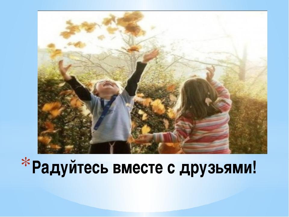Радуйтесь вместе с друзьями!