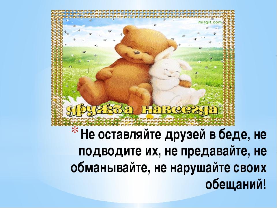 Не оставляйте друзей в беде, не подводите их, не предавайте, не обманывайте,...