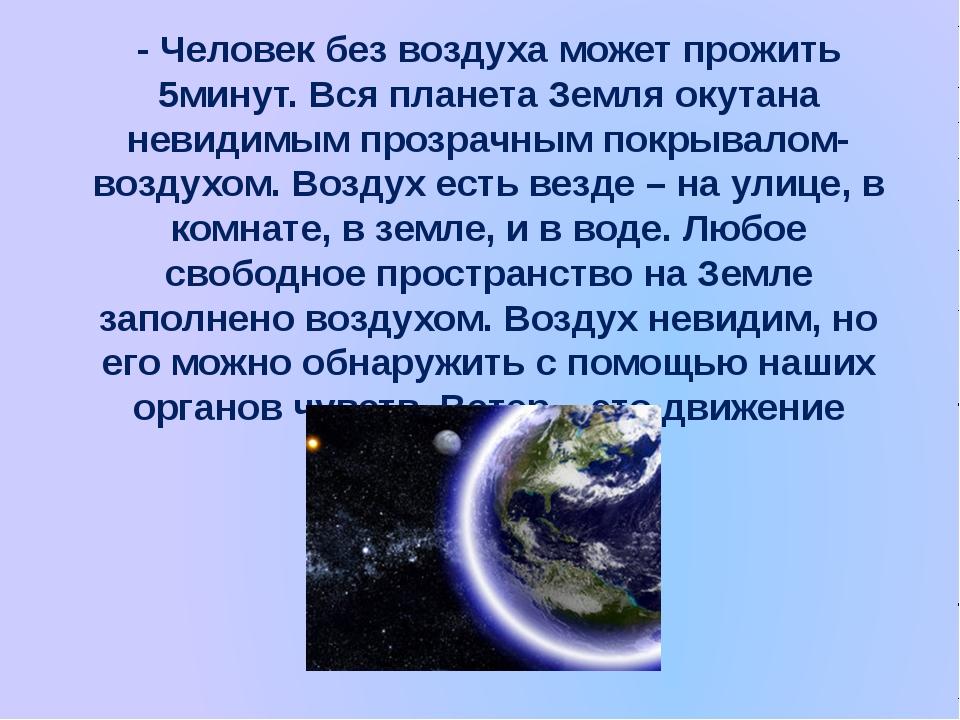 - Человек без воздуха может прожить 5минут. Вся планета Земля окутана невидим...