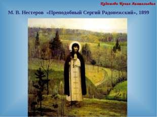 М. В. Нестеров «Преподобный Сергий Радонежский», 1899 Кудашова Ирина Анатолье