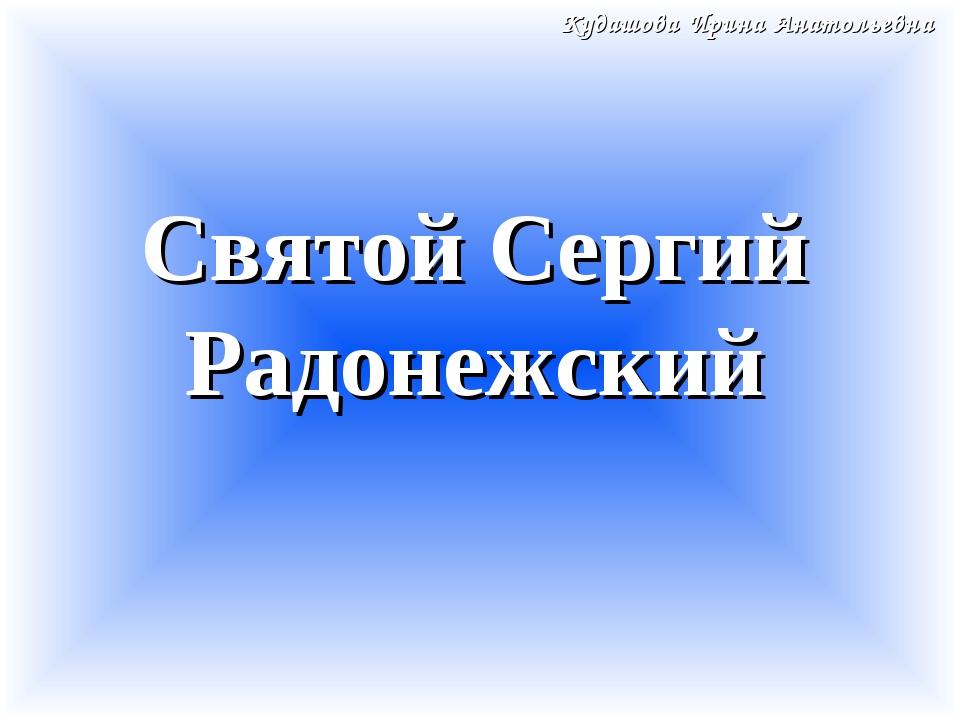 Святой Сергий Радонежский Кудашова Ирина Анатольевна