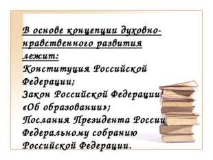 В основе концепции духовно-нравственного развития лежит: Конституция Российск