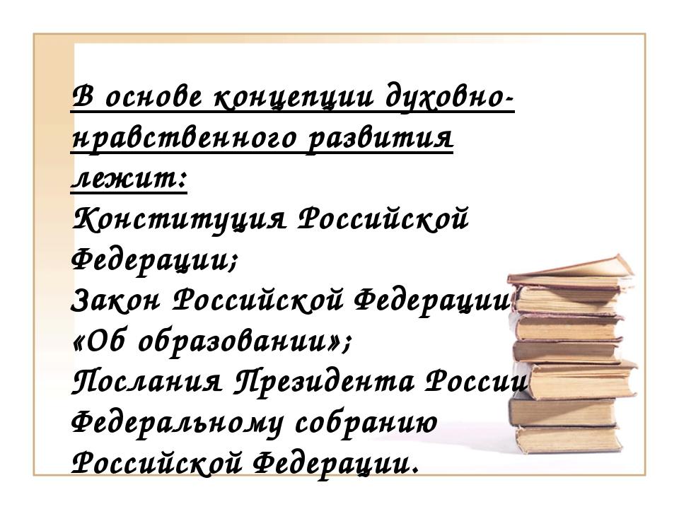 В основе концепции духовно-нравственного развития лежит: Конституция Российск...
