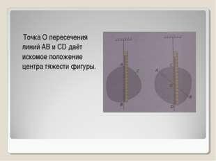 Точка О пересечения линий АВ и CD даёт искомое положение центра тяжести фигу
