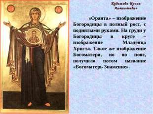 «Оранта» – изображение Богородицы в полный рост, с поднятыми руками. На груд