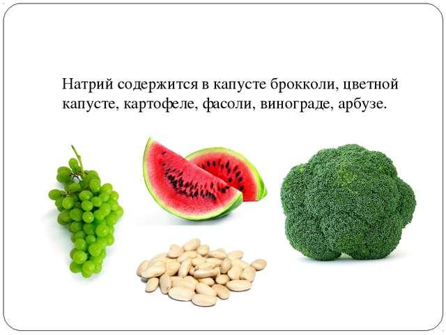 Натрий содержится в капусте брокколи, цветной капусте, картофеле, фасоли, ви...