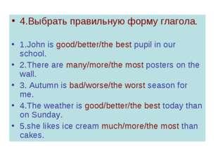 4.Выбрать правильную форму глагола. 1.John is good/better/the best pupil in o