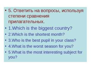 5. Ответить на вопросы, используя степени сравнения прилагательных. 1.Which i