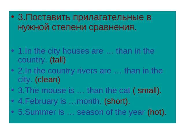 3.Поставить прилагательные в нужной степени сравнения. 1.In the city houses a...