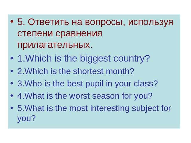 5. Ответить на вопросы, используя степени сравнения прилагательных. 1.Which i...