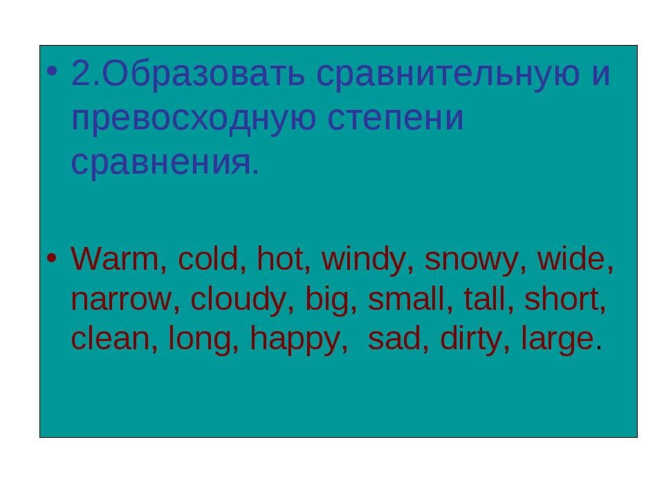 2.Образовать сравнительную и превосходную степени сравнения. Warm, cold, hot,...