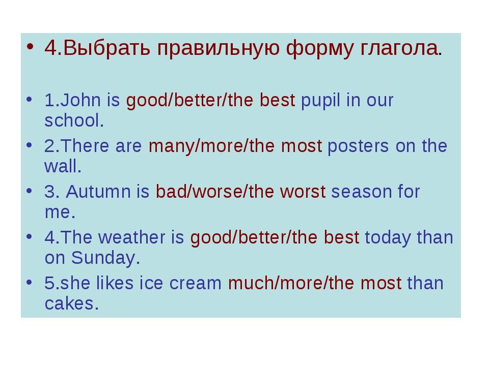 4.Выбрать правильную форму глагола. 1.John is good/better/the best pupil in o...