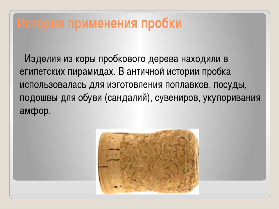 История применения пробки Изделия из коры пробкового дерева находили в египет...