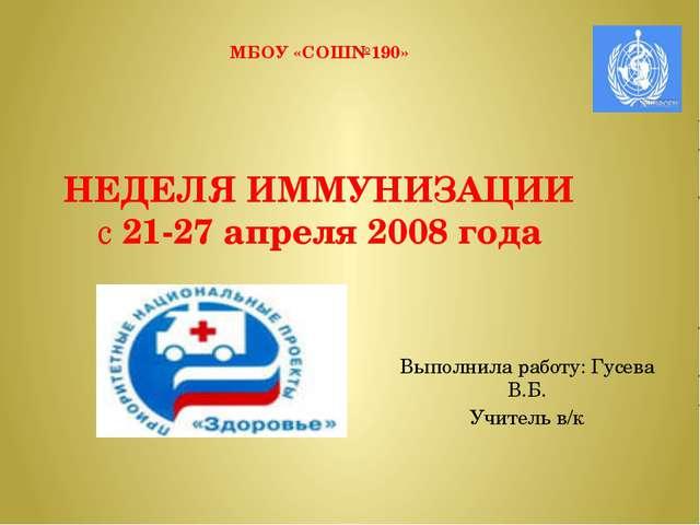 МБОУ «СОШ№190» НЕДЕЛЯ ИММУНИЗАЦИИ с 21-27 апреля 2008 года  Выполнила работу...