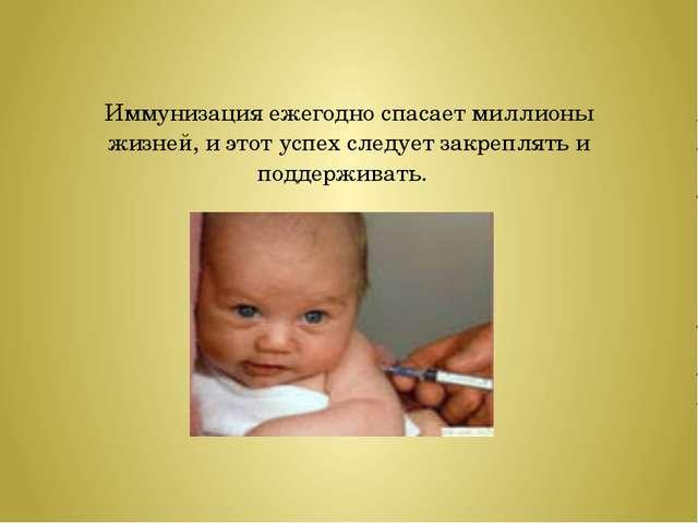 Иммунизация ежегодно спасает миллионы жизней, и этот успех следует закреплять...